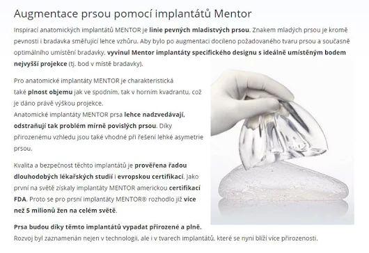 Augmentace prsou pomocí implantátů Mentor  https://www.medicalinstitut.cz/plasticka-chirurgie/zvetseni-prsou-implantaty-mentor    Inspirací anatomických implantátů MENTOR je linie pevných mladistvých prsou. Znakem mladých prsou je kromě pevnosti i bradavka směřující lehce vzhůru. Aby bylo po augmentaci docíleno požadovaného tvaru prsou a současně optimálního umístění bradavky, vyvinul Mentor implantáty specifického designu s ideálně umístěným bodem nejvyšší projekce (tj. bod v místě…