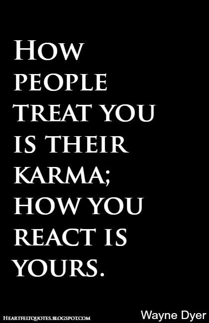 Heartfelt Quotes: How people treat you is their karma; how you react is yours. ~Wayne Dyer