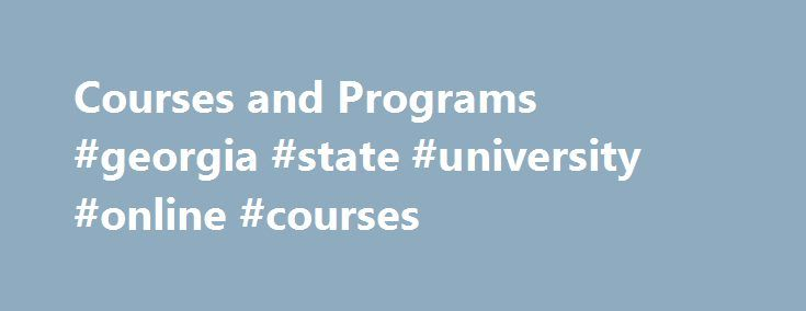Courses and Programs #georgia #state #university #online #courses http://seattle.remmont.com/courses-and-programs-georgia-state-university-online-courses/  # Courses and Programs Visit the Continuing Education summer camp website for up-to-date information regarding 2017 summer camps. summercamps.gcsu.edu Our summer camps include: Kids' University Summer Day Camp (10 weeks – register by the week) Athletics Camps (Tennis, Soccer, Softball, Volleyball, and Basketball) All Creatures Great and…
