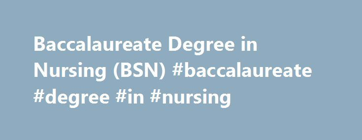 Baccalaureate Degree in Nursing (BSN) #baccalaureate #degree #in #nursing http://alabama.remmont.com/baccalaureate-degree-in-nursing-bsn-baccalaureate-degree-in-nursing/  # This is a four year program leading to a Baccalaureate Degree in Nursing (BSN) and offered in the traditional semester format over the course of 8 semesters. Class and clinical sessions meet mainly during daytime hours. Students in the UNM partnership BSN program of study (POS) will graduate with an associate degree in…