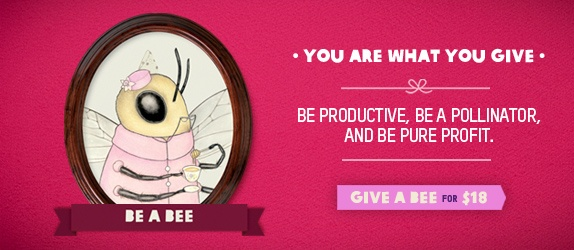 Be a bee. What a GREAT website to give a gift. http://www.oxfamamericaunwrapped.com/index.php?p=home