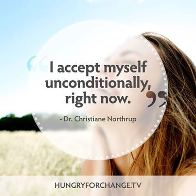 """""""I accept myself unconditionally right now."""" - Dr. Christiane Northrup from Hungry For Change  www.hungryforchange.tv"""