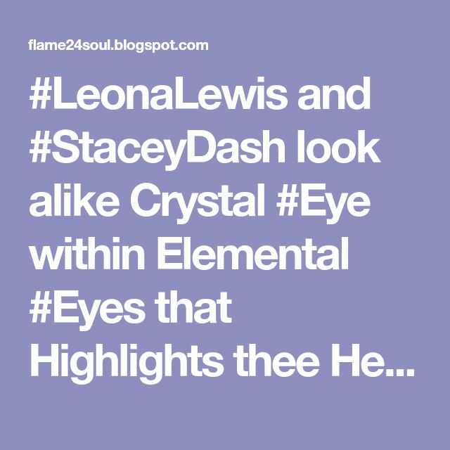 #LeonaLewis and #StaceyDash look alike Crystal #Eye within Elemental #Eyes that Highlights thee Heart of #Beautiful