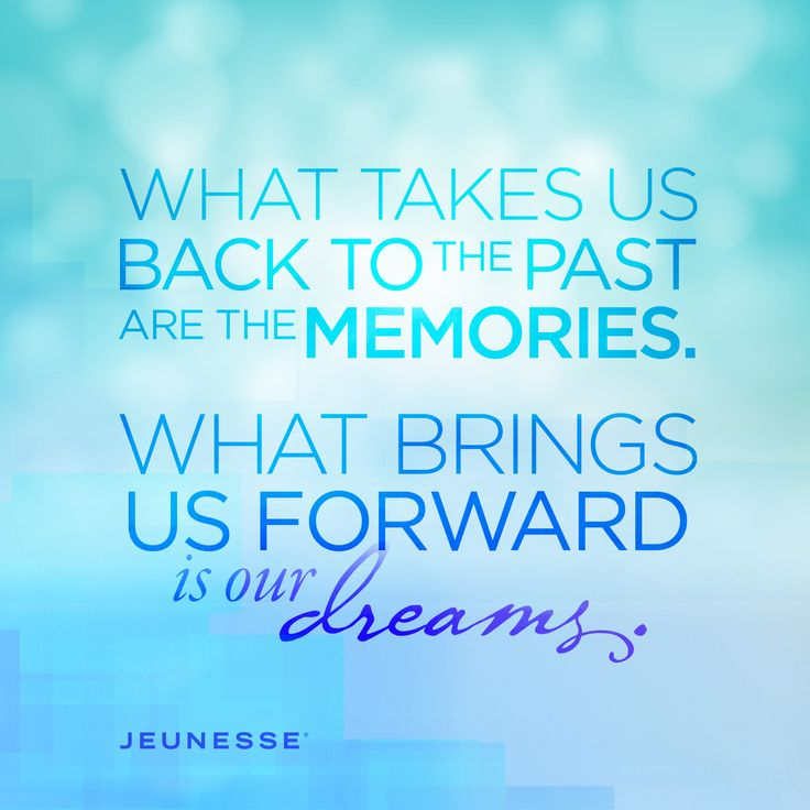 What takes us back to the past are the memories. What brings us forward is our dreams. -Unknown