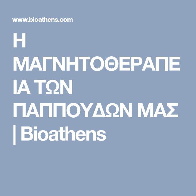 Η ΜΑΓΝΗΤΟΘΕΡΑΠΕΙΑ ΤΩΝ ΠΑΠΠΟΥΔΩΝ ΜΑΣ | Bioathens