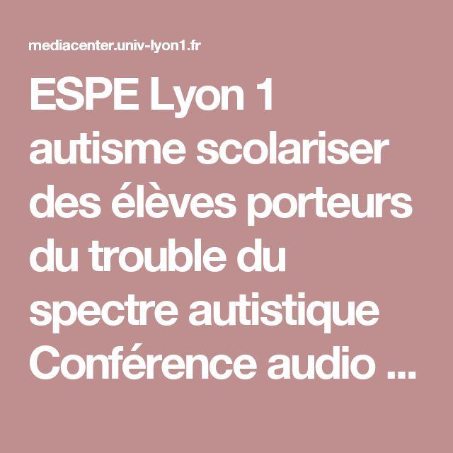 ESPE Lyon 1 autisme  scolariser des élèves porteurs du trouble du spectre autistique  Conférence audio vidéo  Christian Alin , l'autisme - Inclure des élèves TSA à l'école. Oui mais comment...!