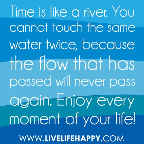 """Time is like a river. You cannot touch the same water twice, because the flow that has passed will never pass again. Enjoy every moment of your life!"""