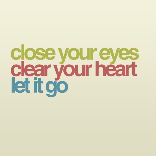 Close yours eyes. Clear your heart. Let it go.