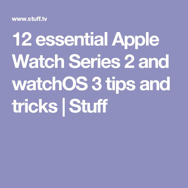 12 essential Apple Watch Series 2 and watchOS 3 tips and tricks | Stuff