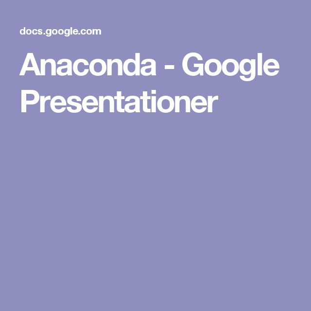 Anaconda - Google Presentationer