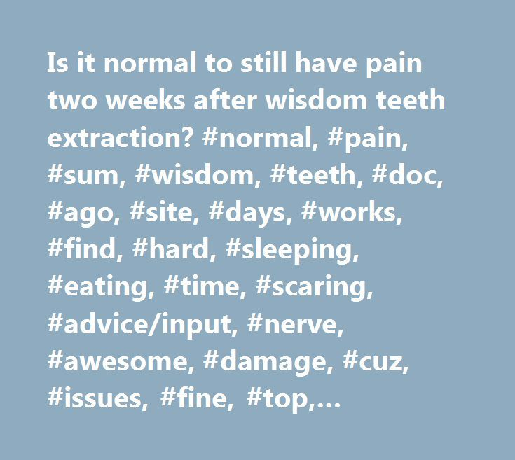 Is it normal to still have pain two weeks after wisdom teeth extraction? #normal, #pain, #sum, #wisdom, #teeth, #doc, #ago, #site, #days, #works, #find, #hard, #sleeping, #eating, #time, #scaring, #advice/input, #nerve, #awesome, #damage, #cuz, #issues, #fine, #top, #bottom, #yesterday, #pulled, #feels, #month, #10th, #weeks, #extraction, #removed, #ins, #dental, #mission, #mercy, #thinks, #girlfriend, #reacting, #thing, #telling, #gut…