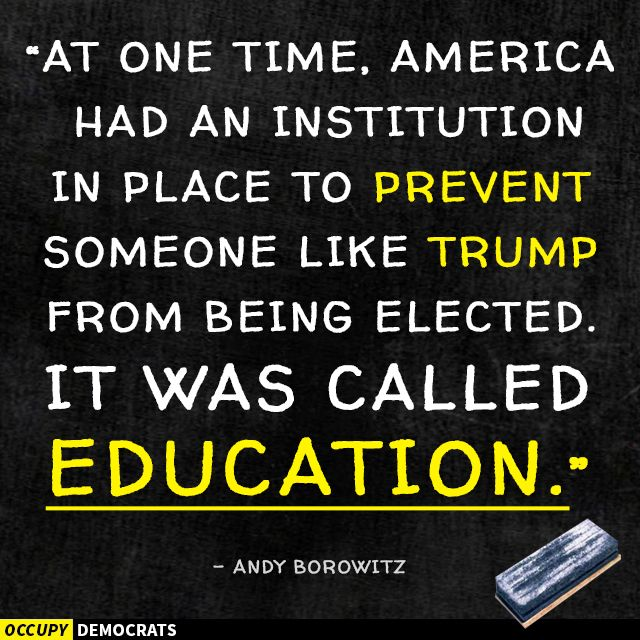 At one time, America had an institution in place to prevent someone like Trump from being elected. It was called education. - Andy Borowitz