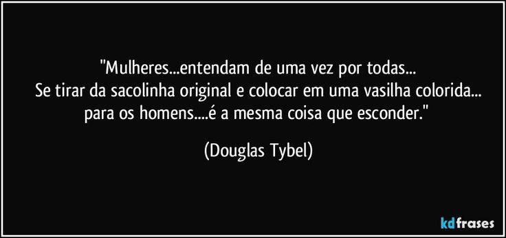 """""""Mulheres...entendam de uma vez por todas... Se tirar da sacolinha original e colocar em uma vasilha colorida... para os homens...é a mesma coisa que esconder."""" (Douglas Tybel)"""