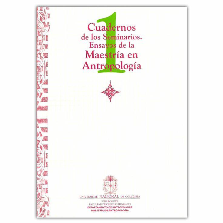 Cuadernos de los seminarios. Ensayos de la maestría en antropología - Universidad Nacional de Colombia, Sede Bogotá. Facultad de Ciencias Humanas  http://www.librosyeditores.com/tiendalemoine/3567-cuadernos-de-los-seminarios-ensayos-de-la-maestria-en-antropologia--9588063388.html Editores y distribuidores
