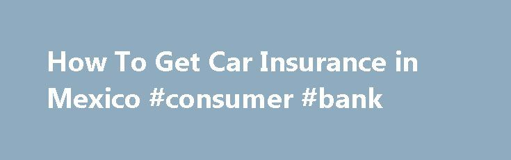 How To Get Car Insurance in Mexico #consumer #bank http://insurance.nef2.com/how-to-get-car-insurance-in-mexico-consumer-bank/  #get car insurance # How To Get Car Insurance in Mexico Written by W. Lane Startin. Posted in Research Last Updated: 11/22/2010 Getting Mexican auto insurance from an agent or a third party source, and other documents needed to drive... Read more