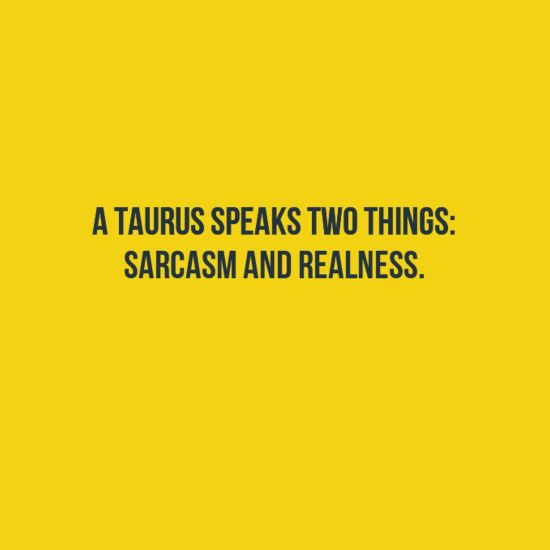 A Taurus speaks two things: Sarcasm and Realness. Taurus | Taurus Quotes | Taurus Horoscope | Taurus Zodiac Signs
