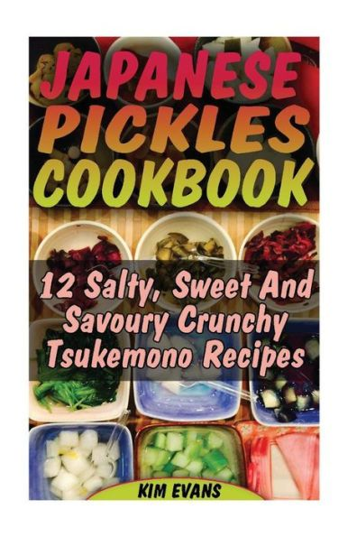 Japanese Pickles Cookbook: 25 Salty, Sweet and Savoury Crunchy Tsukemono Recipes: (Salting and Pickl