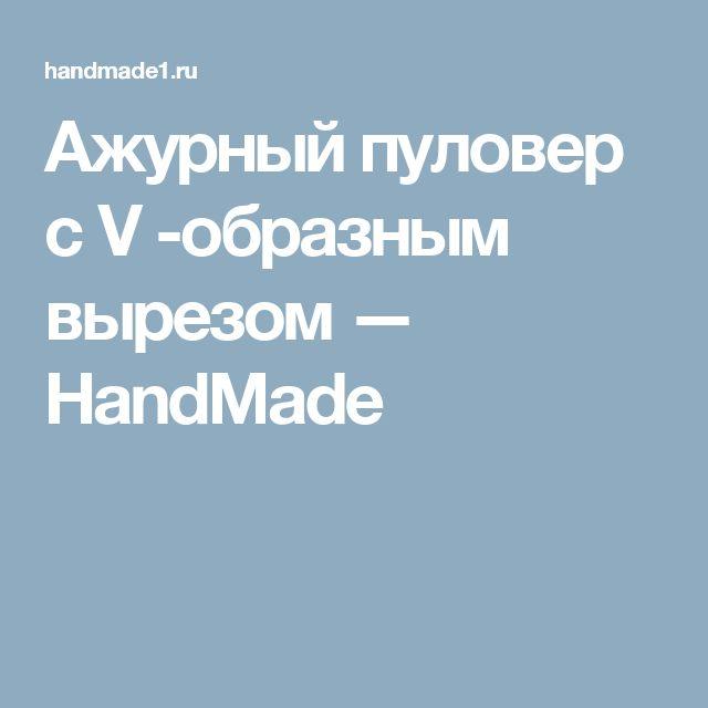 Ажурный пуловер с V -образным вырезом — HandMade