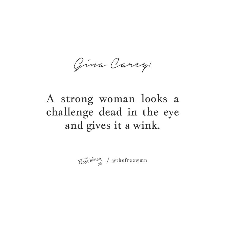 """""""A strong woman looks a challenge dead in the eye and gives it a wink."""" – Gina Carey"""