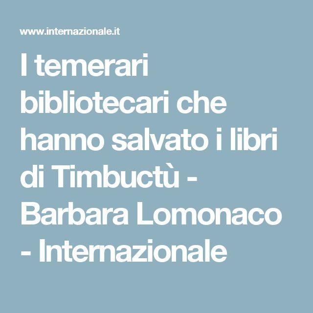 I temerari bibliotecari che hanno salvato i libri di Timbuctù - Barbara Lomonaco - Internazionale