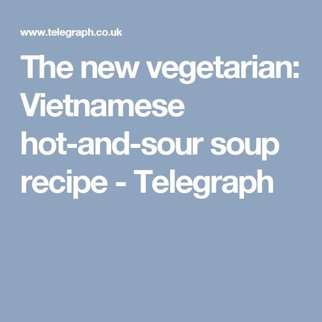 The new vegetarian: Vietnamese hot-and-sour soup recipe - Telegraph