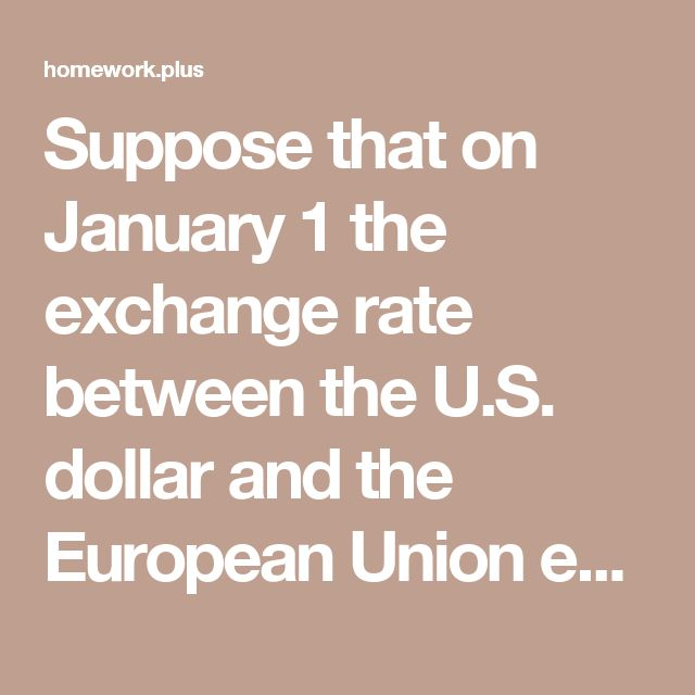 Suppose that on January 1 the exchange rate between the U.S. dollar and the European Union euro was $1.40 to buy one euro