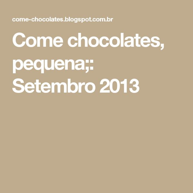 Come chocolates, pequena;: Setembro 2013