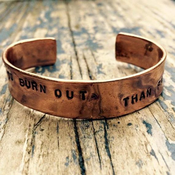 Better to Burn Out, than Fade Away Hand stamped Copper Bracelet. You will receive the exact bracelet as featured in the photos shown. A recycled copper tube is formed and hammered into an open ID style bracelet Double thickness to normal copper bracelets. Each letter individually handstamped on to the bracelet. The text is then oxidised to make it darker, and the copper is highly polished and treated with anti-tarnish lacquer. The bracelet fits a wrist approximately 6.5- 7.5, it has a little…