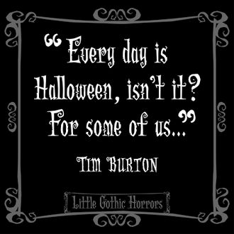Every day is Halloween, isn't it?... ~Tim Burton quote