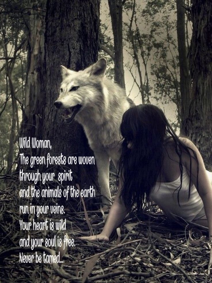 Wild Woman, The green forests are woven through your spirit and the animals of the earth run in your veins. Your heart is wild and your soul is free. Never be tamed... WILD WOMAN SISTERHOOD™