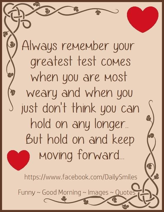 Always Remember Your Greatest Test Comes Who You Are Most Weary And When You Just Don't Think You Can Hold On Any Longer But Hold On And Keep Moving Forward...
