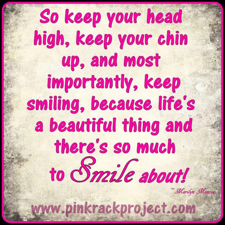 Keep your head held high, keep your chin up & don't stop