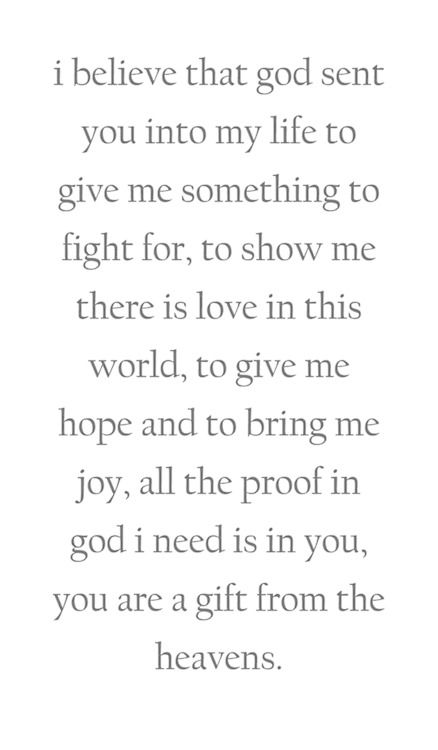 I believe that God sent you into my life to give me something to fight for, to show me where there is love in this world, to give me hope and to bring me joy, all the proof in God I need is in you, you are a gift from the heavens.