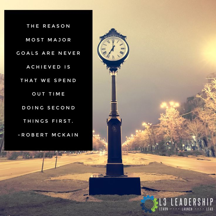 """""""The reason most major goals are never achieved is that we spend out time doing second things first."""" -Robert McKain"""