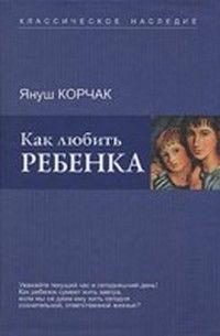 Корчак Януш - Как любить ребенка. Скачать книгу бесплатно в электронной библиотеке TheLib.Ru