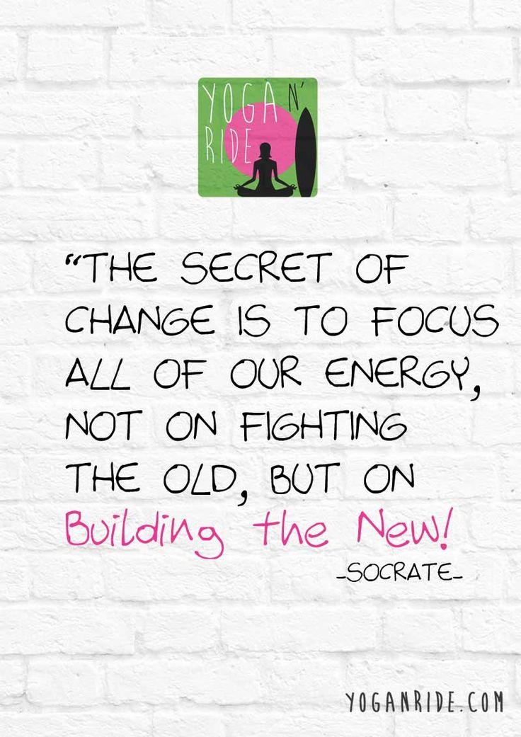 Il segreto del cambiamento è di focalizzare tutte le energie non nel combattere il vecchio ma nel costruire il nuovo! Socrate www.yoganride.com