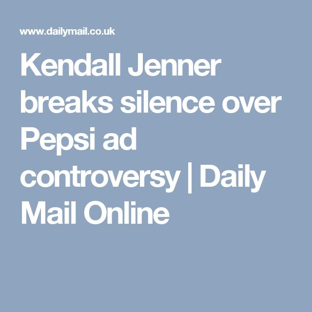 Kendall Jenner breaks silence over Pepsi ad controversy | Daily Mail Online