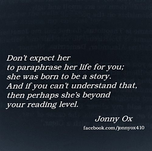 """""""Don't expect her to paraphrase her life for you; she was born to be a story. And if you can't understand that, then perhaps she is beyond your reading level..."""""""