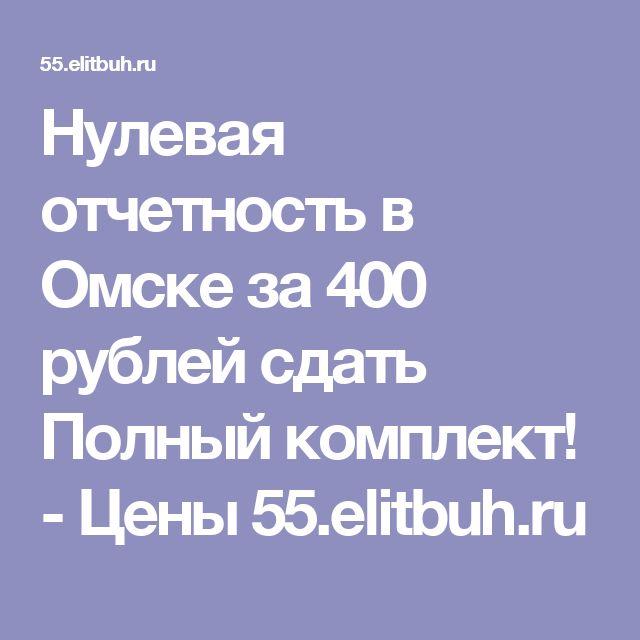 Нулевая отчетность в Омске за 400 рублей сдать Полный комплект! - Цены 55.elitbuh.ru