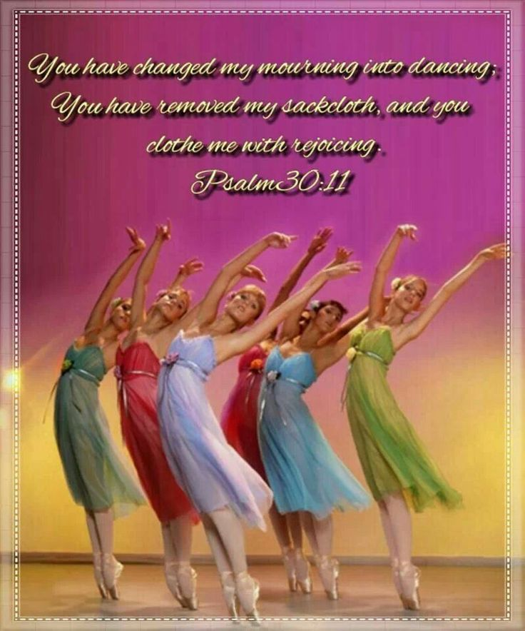 You have changed my mourning into dancing; You have removed my sackcloth, and you  clothe me with rejoicing.  Psalm30:11