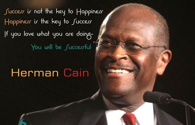 Success is not the key to Happiness  Happiness is the key to Success  If you love what you are doing-  You will be Successful..    - Herman Cain