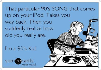 That particular 90's SONG that comes up on your iPod. Takes you way back. Then you suddenly realize how old you really are. I'm a 90's Kid.      Ok - so I was a 90's teen...