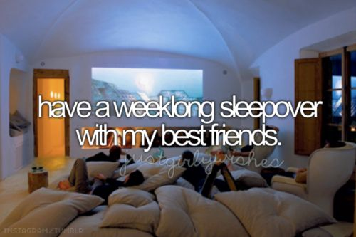 Have a long sleepover with my best friends