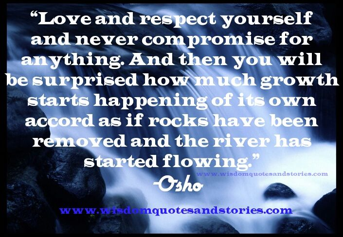 """#Love and #respect #yourself and never compromise for anything. And then you will be surprised how much #growth starts happening of its own accord as if #rocks have been removed and the river has started flowing."""" ~ #Osho"""