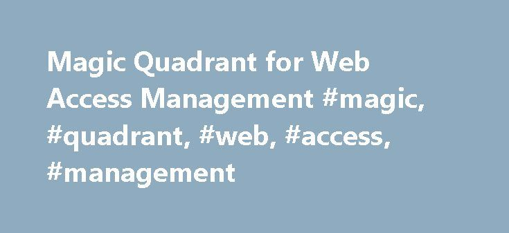 Magic Quadrant for Web Access Management #magic, #quadrant, #web, #access, #management http://furniture.nef2.com/magic-quadrant-for-web-access-management-magic-quadrant-web-access-management/  # Magic Quadrant for Web Access Management Summary The Web access management market has reached the mature stage. Future success in this market will be based on specific use cases, commodity solutions and expanding feature sets designed to address broader access management needs. Table of Contents What…