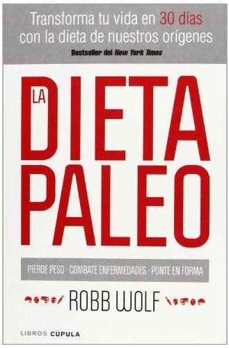 La Dieta Paleo : transforma tu vida en 30 días con la dieta de nuestros orígenes / Robb Wolf
