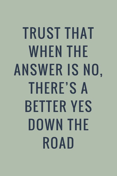 Trust that when the answer is no, there's a better yes down the road. Click on this image to see the biggest selection of life tips and positive quotes!