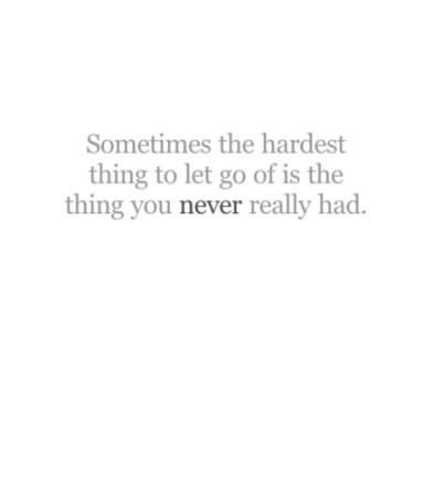 Sometimes the hardest thing to let go of is the thing you never really had.