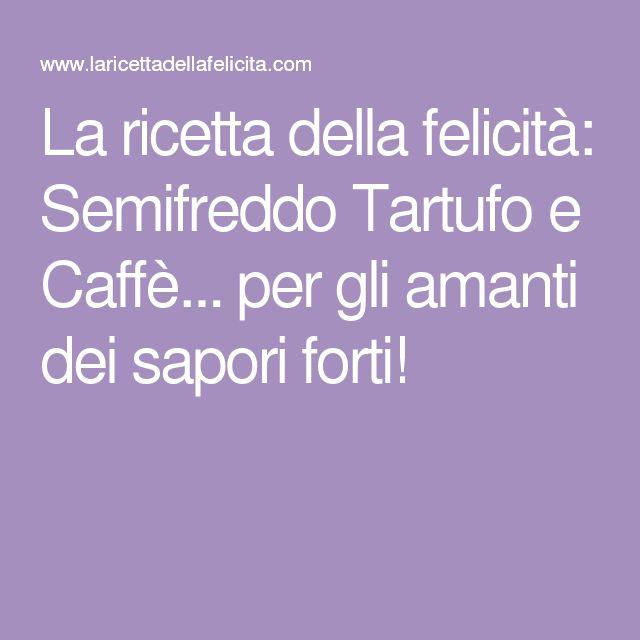 La ricetta della felicità: Semifreddo Tartufo e Caffè... per gli amanti dei sapori forti!