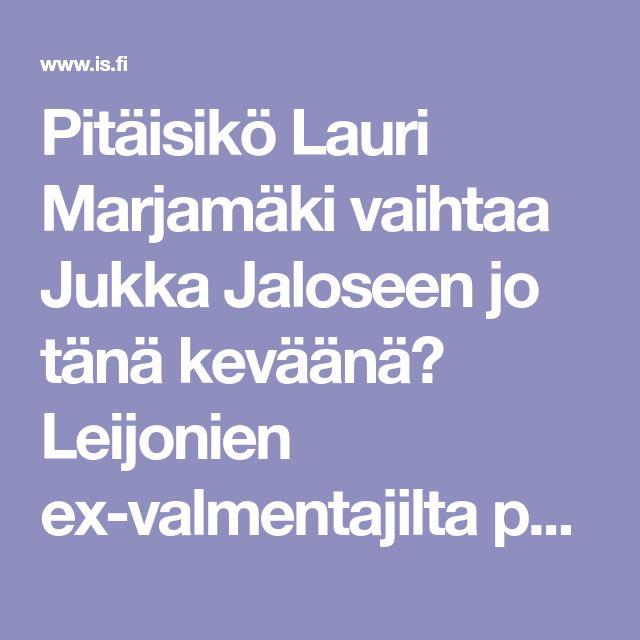 Pitäisikö Lauri Marjamäki vaihtaa Jukka Jaloseen jo tänä keväänä? Leijonien ex-valmentajilta paljon puhuvat mielipiteet